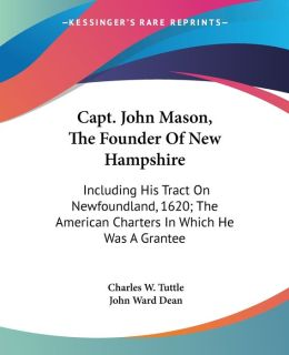 Capt John Mason, the Founder of New Hampshire: Including His Tract on Newfoundland, 1620; The American Charters in Which He Was a Grantee