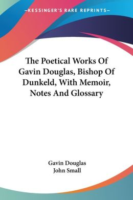 Poetical Works of Gavin Douglas, Bishop of Dunkeld, with Memoir, Notes and Glossary