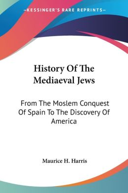 History of the Mediaeval Jews: From the Moslem Conquest of Spain to the Discovery of America