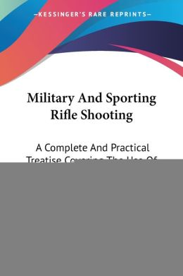 Military and Sporting Rifle Shooting: A Complete and Practical Treatise Covering the Use of Modern Military, Target and Sporting Rifles