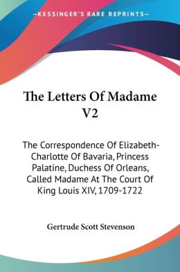 The Letters of Madame V2: The Correspondence of Elizabeth-Charlotte of Bavaria, Princess Palatine, Duchess of Orleans, Called Madame at the Court of K