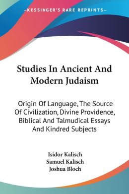 Studies in Ancient and Modern Judaism: Origin of Language, the Source of Civilization, Divine Providence, Biblical and Talmudical Essays and Kindred S