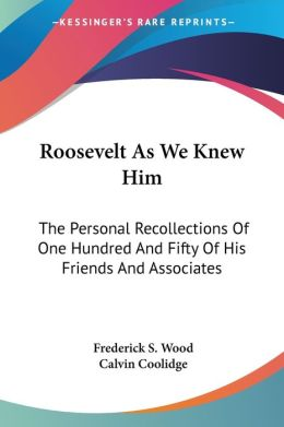 Roosevelt As We Knew Him: The Personal Recollections of One Hundred and Fifty of His Friends and Associates