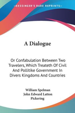 Dialogue: Or Confabulation between Two Travelers, Which Treateth of Civil and Pollitike Government in Divers Kingdoms and Countries