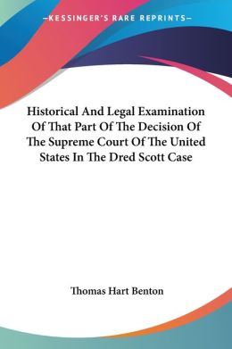 Historical and Legal Examination of That Part of the Decision of the Supreme Court of the United States in the Dred Scott Case