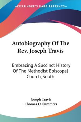 Autobiography of the Revised Joseph Travis: Embracing a Succinct History of the Methodist Episcopal Church, South