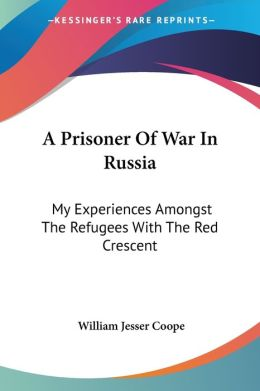 Prisoner of War in Russia: My Experiences Amongst the Refugees with the Red Crescent