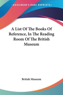 List of the Books of Reference, in the Reading Room of the British Museum
