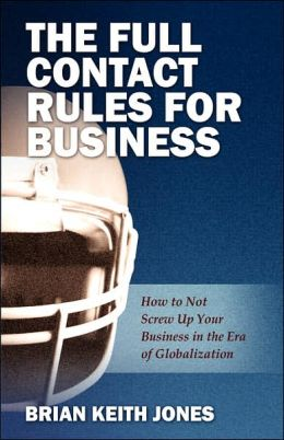 The Full Contact Rules for Business: How to Not Screw Up Your Business in the Era of Globalization