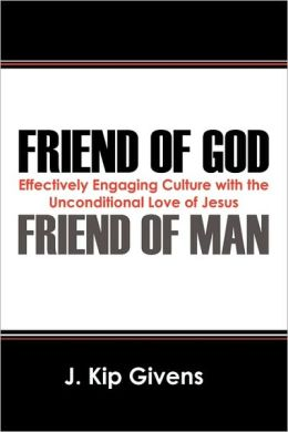 Friend of God Friend of Man: Effectively Engaging Culture with the Unconditional Love of Jesus