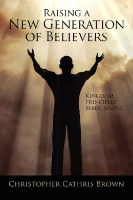 Raising a New Generation of Believers: Kingdom Principles Made Simple