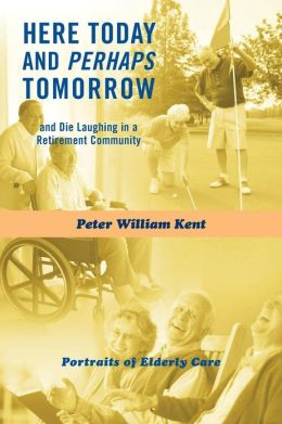 Here Today and Perhaps Tomorrow: And Die Laughing in a Retirement Community-Portraits of Elderly Care