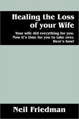 Healing the Loss of your Wife: Your wife did everything for you. Now it's time for you to take over. Here's how!