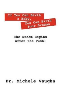 If You Can Birth a Baby, You Can Birth Your Dreams: The Dream Begins After the Push!