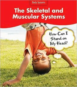 The Skeletal and Muscular Systems: How Can I Stand on My Head?