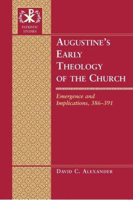 Augustine's Early Theology of the Church: Emergence and Implications, 386-391