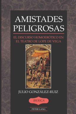 Amistades Peligrosas: El Discurso Homoerótico en el Teatro de Lope de Vega