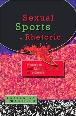 Sexual Sports Rhetoric: Historical and Media Contexts of Violence HB