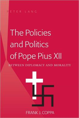 The Policies and Politics of Pope Pius XII: Between Diplomacy and Morality