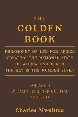 The Golden Book: Philosophy of Law for Africa Creating the National State of Africa Under God The Key is the Number Seven, Volume I: Dynamic Jurisprudential Thought