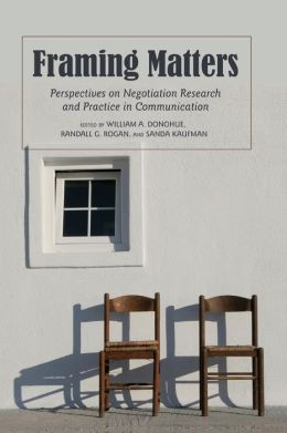 Framing Matters: Perspectives on Negotiation Research and Practice in Communication