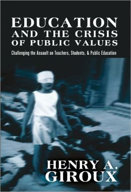 Education and the Crisis of Public Values: Challenging the Assault on Teachers, Students, and Public Education