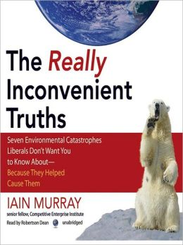 The Really Inconvenient Truths: Seven Environmental Catastrophes Liberals Don't Want You to Know Aboutt