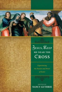 Jesus, Keep Me Near the Cross: Experiencing the Passion and Power of Easter