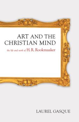 Art and the Christian Mind: The Life and Work of H. R. Rookmaaker