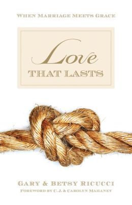 Love That Lasts (Foreword by CJ and Carolyn Mahaney): When Marriage Meets Grace