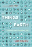 Book Cover Image. Title: The Things of Earth:  Treasuring God by Enjoying His Gifts, Author: Joe Rigney