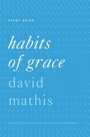 Habits of Grace Study Guide: Enjoying Jesus through the Spiritual Disciplines