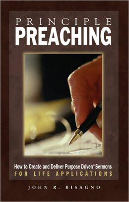 Principle Preaching: How to Create and Deliver Purpose Driven Sermons for Life Applications