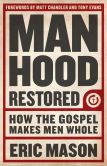 Book Cover Image. Title: Manhood Restored:  How the Gospel Makes Men Whole, Author: Eric Mason