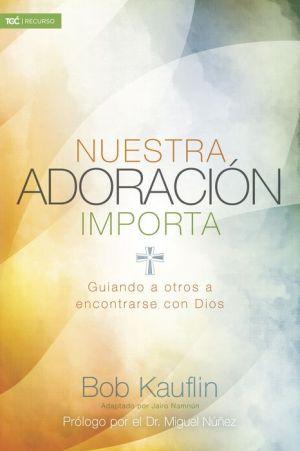 Nuestra adoracion importa: Guiando a otros a encontrarse con Dios