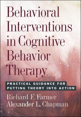 Behavioral Interventions in Cognitive Behavior Therapy Practical Guidance for Putting Theory Into Action