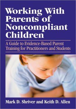 Working with Parents of Non-Compliant Children: A Guide to Evidence-Based Parent Training for Practitioners and Students