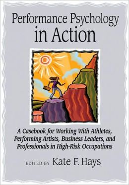 Performance Psychology in Action: A Casebook for Working with Athletes, Performing Artists, Business Leaders, and Professionals in High-Risk Occupations