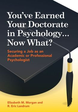 You've Earned Your Doctorate in Psychology, Now What?: Securing a Job As an Academic or Professional Psychologist