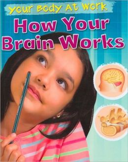 How Your Brain Works (Your Body at Work Series)