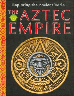 The Aztec Empire (Exploring the Ancient World Series)