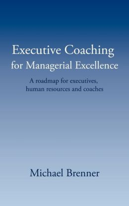 Executive Coaching for Managerial Excellence: A roadmap for executives human resources and Coaches
