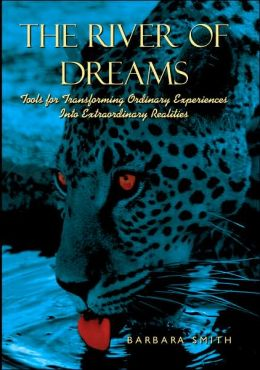 The River of Dreams: Tools for Transforming Ordinary Experiences into Extraordinary Realities