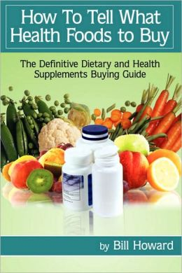 How To Tell What Health Foods to Buy: The Definitive Dietary and Health Supplements Buying Guide