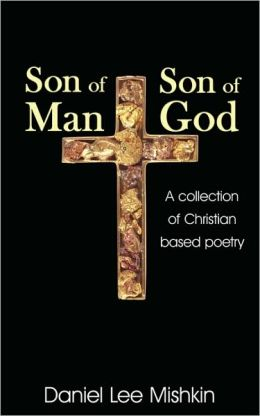 Son of Man Son of God: A collection of Christian based Poetry