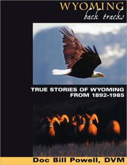 Wyoming Back Tracks: True Stories of Wyoming From 1892-1985