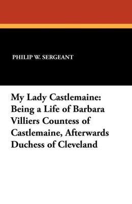 My Lady Castlemaine: Being a Life of Barbara Villiers Countess of Castlemaine, Afterwards Duchess of Cleveland