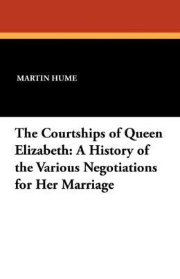 The Courtships of Queen Elizabeth: A History of the Various Negotiations for Her Marriage