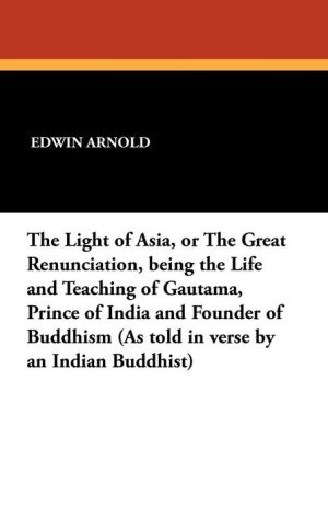 The Light of Asia, or the Great Renunciation, Being the Life and Teaching of Gautama, Prince of India and Founder of Buddhism (as Told in Verse by an