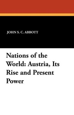 Nations of the World: Austria, Its Rise and Present Power